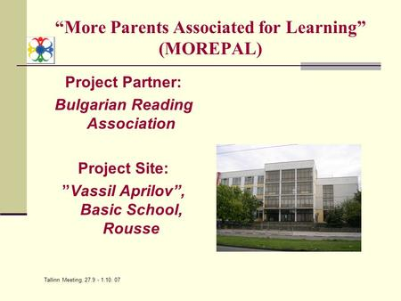 "Tallinn Meeting, 27.9 - 1.10. 07 ""More Parents Associated for Learning"" (MOREPAL) Project Partner: Bulgarian Reading Association Project Site: ""Vassil."