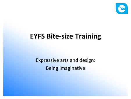 EYFS Bite-size Training Expressive arts and design: Being imaginative.