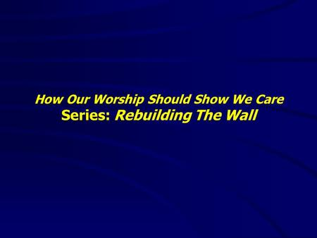 How Our Worship Should Show We Care Series: Rebuilding The Wall.