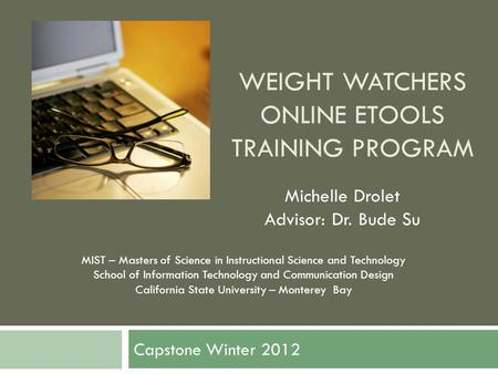 WEIGHT WATCHERS ONLINE ETOOLS TRAINING PROGRAM Capstone Winter 2012 Michelle Drolet Advisor: Dr. Bude Su MIST – Masters of Science in Instructional Science.