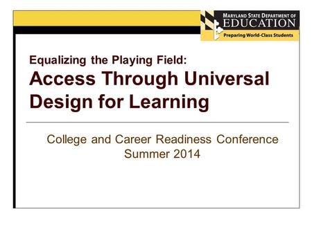 College and Career Readiness Conference Summer 2014 Equalizing the Playing Field: Access Through Universal Design for Learning.