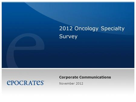 Corporate Communications 2012 Oncology Specialty Survey November 2012.