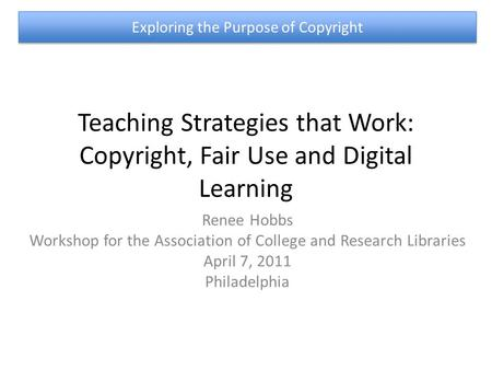 Teaching Strategies that Work: Copyright, Fair Use and Digital Learning Renee Hobbs Workshop for the Association of College and Research Libraries April.