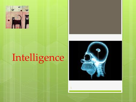 Intelligence 1. What is Intelligence?  Is Intelligence One General Ability or Several Specific Abilities?  Emotional Intelligence  Intelligence and.