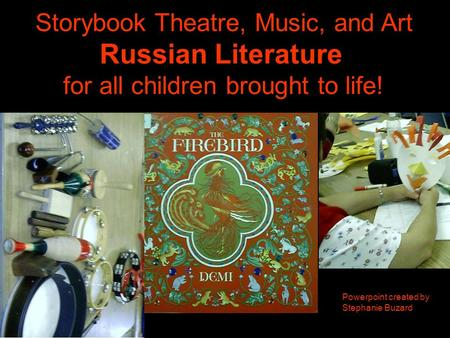 Storybook Theatre, Music, and Art Russian Literature for all children brought to life! Powerpoint created by Stephanie Buzard.