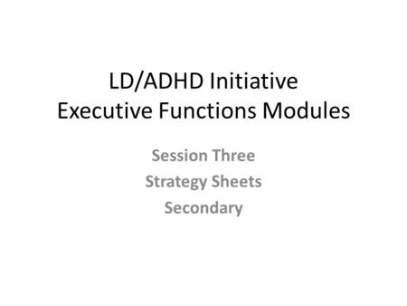 LD/ADHD Initiative Executive Functions Modules Session Three Strategy Sheets Secondary.