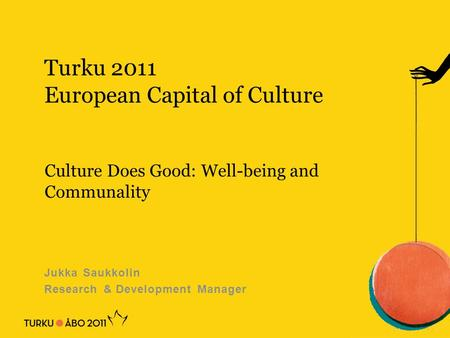 Turku 2011 European Capital of Culture Jukka Saukkolin Research & Development Manager Culture Does Good: Well-being and Communality.