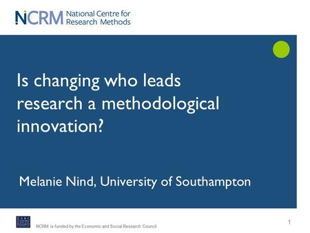 NCRM is funded by the Economic and Social Research Council 1 Is changing who leads research a methodological innovation? Melanie Nind, University of Southampton.