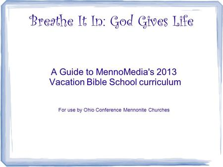 Breathe It In: God Gives Life A Guide to MennoMedia's 2013 Vacation Bible School curriculum For use by Ohio Conference Mennonite Churches.