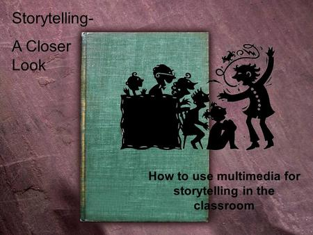 Storytelling- A Closer Look How to use multimedia for storytelling in the classroom.