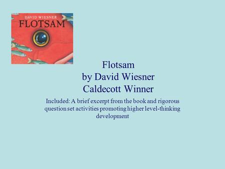 Flotsam by David Wiesner Caldecott Winner Included: A brief excerpt from the book and rigorous question set activities promoting higher level-thinking.