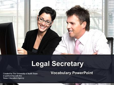 Legal Secretary Vocabulary PowerPoint Created by The University of North Texas in partnership with the Texas Education Agency.
