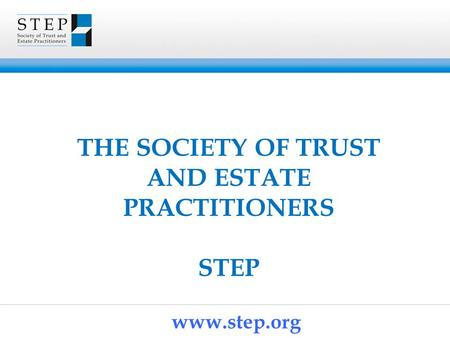 THE SOCIETY OF TRUST AND ESTATE PRACTITIONERS STEP www.step.org.