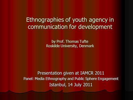 Ethnographies of youth agency in communication for development by Prof. Thomas Tufte Roskilde University, Denmark Presentation given at IAMCR 2011 Panel: