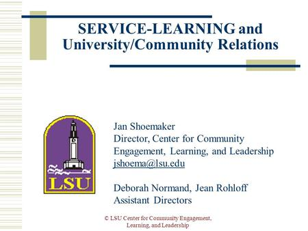 © LSU Center for Community Engagement, Learning, and Leadership SERVICE-LEARNING and University/Community Relations Jan Shoemaker Director, Center for.