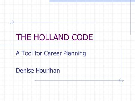 THE HOLLAND CODE A Tool for Career Planning Denise Hourihan.