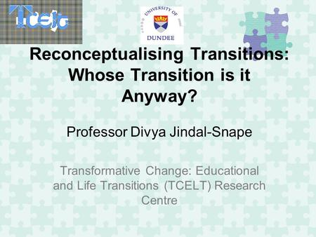 Reconceptualising Transitions: Whose Transition is it Anyway? Professor Divya Jindal-Snape Transformative Change: Educational and Life Transitions (TCELT)