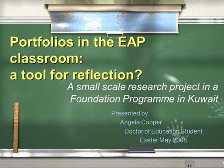 Portfolios in the EAP classroom: a tool for reflection? Presented by Angela Cooper Doctor of Education Student Exeter May 2008 A small scale research project.