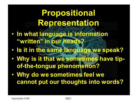 "September 1998HKU Propositional Representation In what language is information ""written"" in our heads? Is it in the same language we speak? Why is it that."