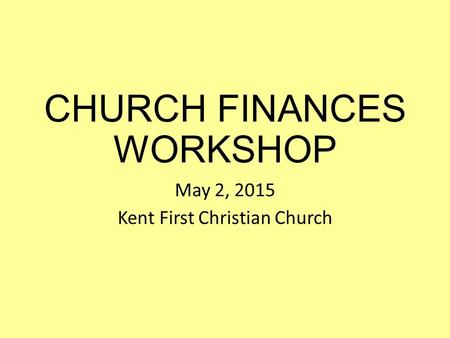 CHURCH FINANCES WORKSHOP May 2, 2015 Kent First Christian Church.
