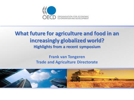 What future for agriculture and food in an increasingly globalized world? Highlights from a recent symposium Frank van Tongeren Trade and Agriculture Directorate.