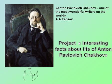 «Anton Pavlovich Chekhov – one of the most wonderful writers on the world» А.А.Fadeev.