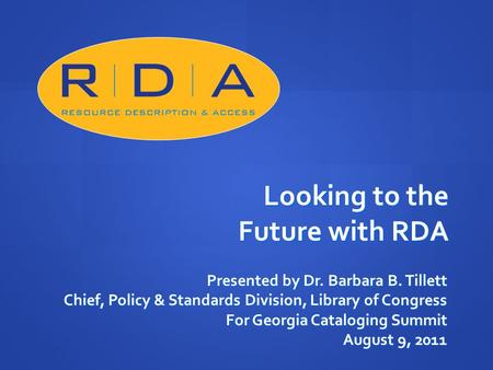 Looking to the Future with RDA Presented by Dr. Barbara B. Tillett Chief, Policy & Standards Division, Library of Congress For Georgia Cataloging Summit.