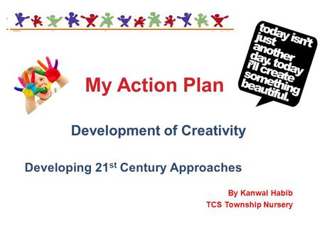 My Action Plan Development of Creativity Developing 21 st Century Approaches By Kanwal Habib TCS Township Nursery.