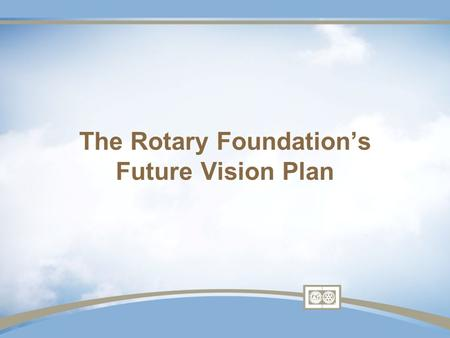 The Rotary Foundation's Future Vision Plan. Why Plan? Preparing for The Rotary Foundation centennial Immense growth Relevance in philanthropic world Evolving.