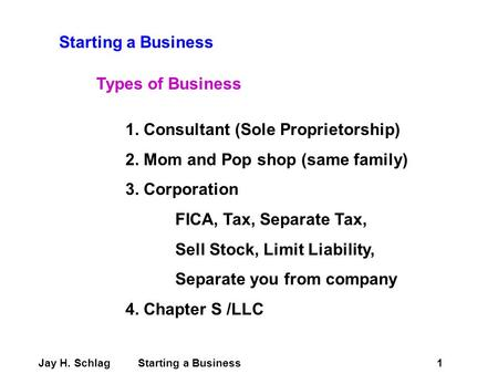 Starting a Business Types of Business 1. Consultant (Sole Proprietorship) 2. Mom and Pop shop (same family) 3. Corporation FICA, Tax, Separate Tax, Sell.