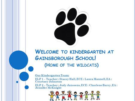 W ELCOME TO KINDERGARTEN AT G AINSBOROUGH S CHOOL ! (H OME OF THE WILDCATS ) Our Kindergarten Team: ELP 1 – Teacher : Stacey Hall, ECE : Laura Mannell,