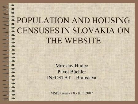 POPULATION AND HOUSING CENSUSES IN SLOVAKIA ON THE WEBSITE Miroslav Hudec Pavol Büchler INFOSTAT – Bratislava MSIS Geneva 8.-10.5.2007.