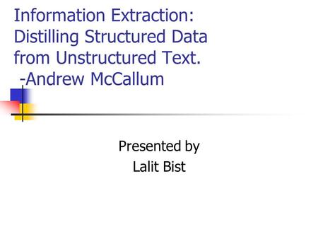Information Extraction: Distilling Structured Data from Unstructured Text. -Andrew McCallum Presented by Lalit Bist.