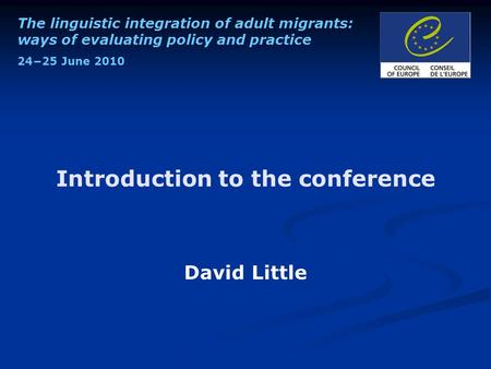 The linguistic integration of adult migrants: ways of evaluating policy and practice 24−25 June 2010 Introduction to the conference David Little.