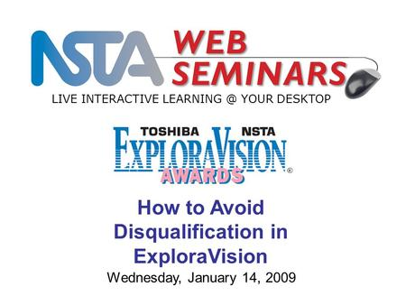 LIVE INTERACTIVE YOUR DESKTOP Wednesday, January 14, 2009 How to Avoid Disqualification in ExploraVision.