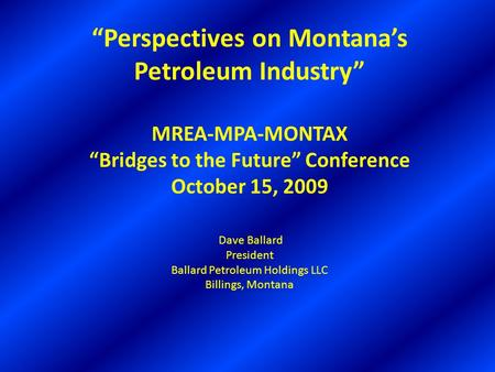 """Perspectives on Montana's Petroleum Industry"" MREA-MPA-MONTAX ""Bridges to the Future"" Conference October 15, 2009 Dave Ballard President Ballard Petroleum."