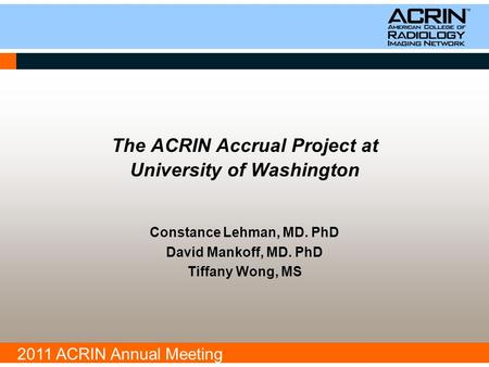 2011 ACRIN Annual Meeting The ACRIN Accrual Project at University of Washington Constance Lehman, MD. PhD David Mankoff, MD. PhD Tiffany Wong, MS.