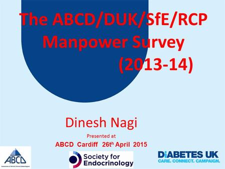 The ABCD/DUK/SfE/RCP Manpower Survey (2013-14) Dinesh Nagi Presented at ABCD Cardiff 26t h April 2015.