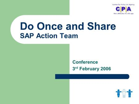 Do Once and Share SAP Action Team Conference 3 rd February 2006.