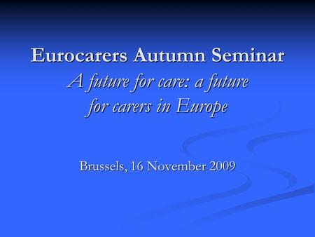Eurocarers Autumn Seminar A future for care: a future for carers in Europe Brussels, 16 November 2009.