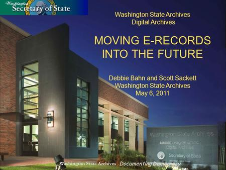 Washington State Archives Documenting Democracy Washington State Archives Digital Archives MOVING E-RECORDS INTO THE FUTURE Debbie Bahn and Scott Sackett.