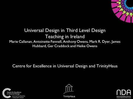 Universal Design in Third Level Design Teaching in Ireland Marie Callanan, Antoinette Fennell, Anthony Owens, Mark R. Dyer, James Hubbard, Ger Craddock.