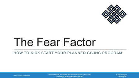 The Fear Factor HOW TO KICK START YOUR PLANNED GIVING PROGRAM AFP SEO 2015 Conference TRISH MONGEON, PRESIDENT, PHILANTHROPY TOUCH CONSULTING A DIVISION.