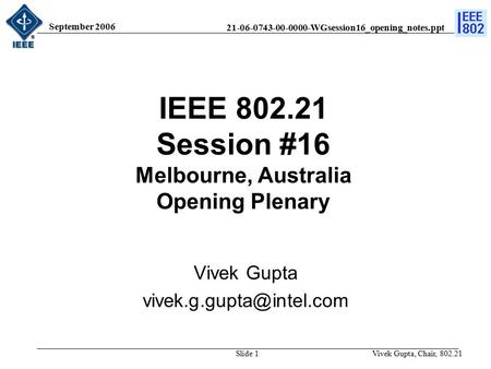 21-06-0743-00-0000-WGsession16_opening_notes.ppt September 2006 Vivek Gupta, Chair, 802.21Slide 1 IEEE 802.21 Session #16 Melbourne, Australia Opening.