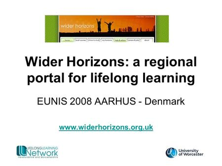 Wider Horizons: a regional portal for lifelong learning EUNIS 2008 AARHUS - Denmark www.widerhorizons.org.uk.