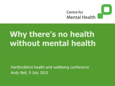 Why there's no health without mental health Hertfordshire health and wellbeing conference Andy Bell, 9 July 2015.