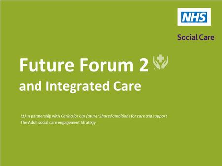 Future Forum 2 (1) and Integrated Care (1) In partnership with Caring for our future: Shared ambitions for care and support The Adult social care engagement.
