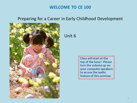 WELCOME TO CE 100 Preparing for a Career in Early Childhood Development Unit 6 Class will start at the top of the hour! Please turn the volume up on your.