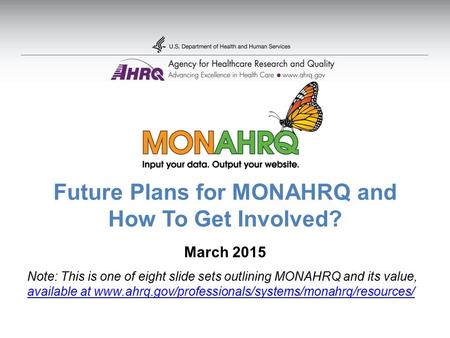 Future Plans for MONAHRQ and How To Get Involved? March 2015 Note: This is one of eight slide sets outlining MONAHRQ and its value, available at www.ahrq.gov/professionals/systems/monahrq/resources/