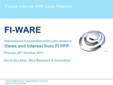 The FI-WARE Project – Base Platform for Future Service Infrastructures Future Internet PPP Core Platform Views and interest from FI PPP FI-WARE International.